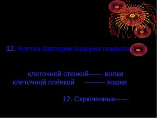 12. Клетка бактерии снаружи покрыта : клеточной стенкой------ волки клеточной