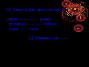 14. Капсула бактерии состоит из: слизи ------------- кошка углевода ---------