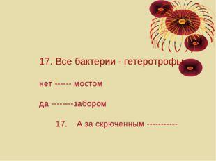 : 17. Все бактерии - гетеротрофы. нет ------ мостом да --------забором 17. А