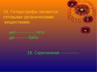 18. Гетеротрофы питаются готовыми органическими веществами. нет-------------