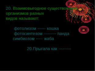 20. Взаимовыгодное существование организмов разных видов называют: фотолизом