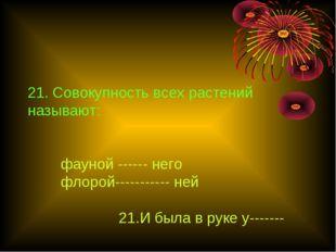 21. Совокупность всех растений называют: фауной ------ него флорой----------