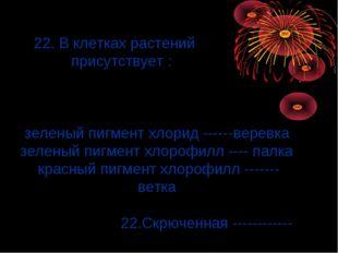 22. В клетках растений присутствует : зеленый пигмент хлорид ------веревка з
