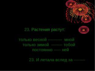 23. Растения растут: только весной ---------- мной только зимой -------- тоб