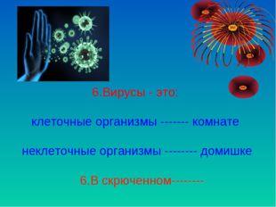 6.Вирусы - это: клеточные организмы ------- комнате неклеточные организмы --