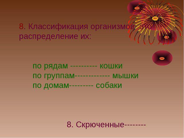 8. Классификация организмов- это распределение их: по рядам ---------- кошки...