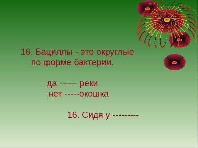 16. Бациллы - это округлые по форме бактерии. да ------ реки нет -----окошка...