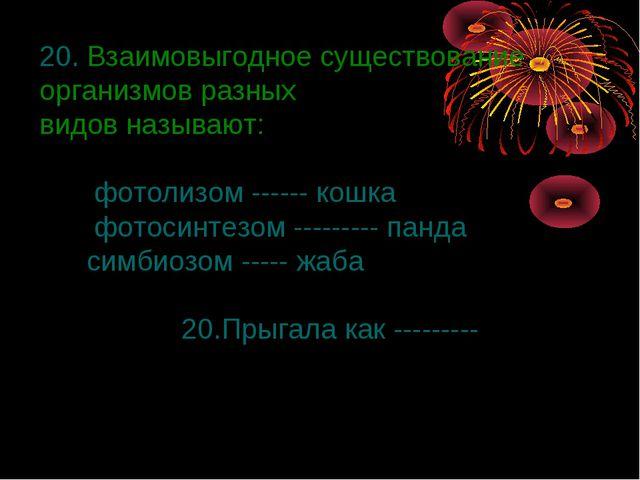 20. Взаимовыгодное существование организмов разных видов называют: фотолизом...