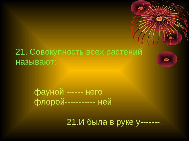 21. Совокупность всех растений называют: фауной ------ него флорой----------...