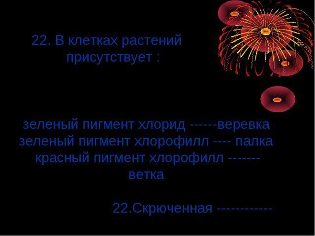 22. В клетках растений присутствует : зеленый пигмент хлорид ------веревка з...