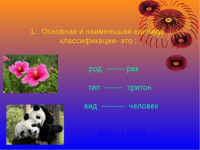 Основная и наименьшая единица классификации- это : род ------- рак тип ------...