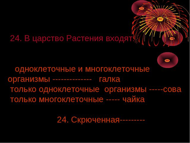 24. В царство Растения входят: одноклеточные и многоклеточные организмы ----...