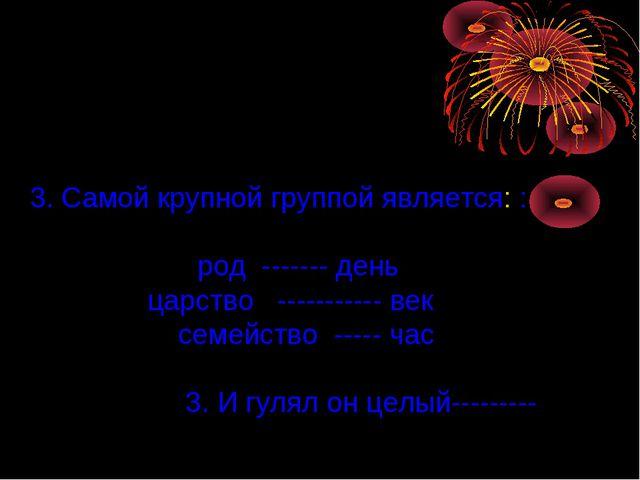 3. Самой крупной группой является: : род ------- день царство ----------- век...