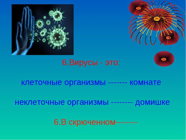 6.Вирусы - это: клеточные организмы ------- комнате неклеточные организмы --...
