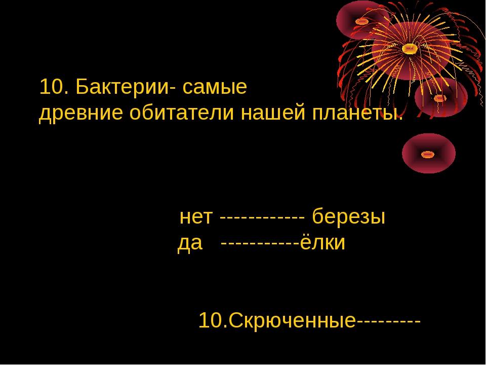 10. Бактерии- самые древние обитатели нашей планеты. нет ------------ березы...