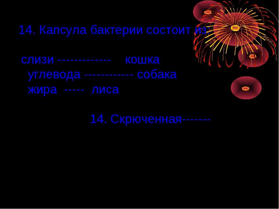 14. Капсула бактерии состоит из: слизи ------------- кошка углевода ---------...