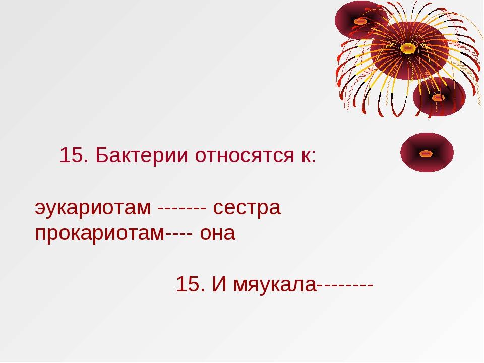 15. Бактерии относятся к: эукариотам ------- сестра прокариотам---- она 15....