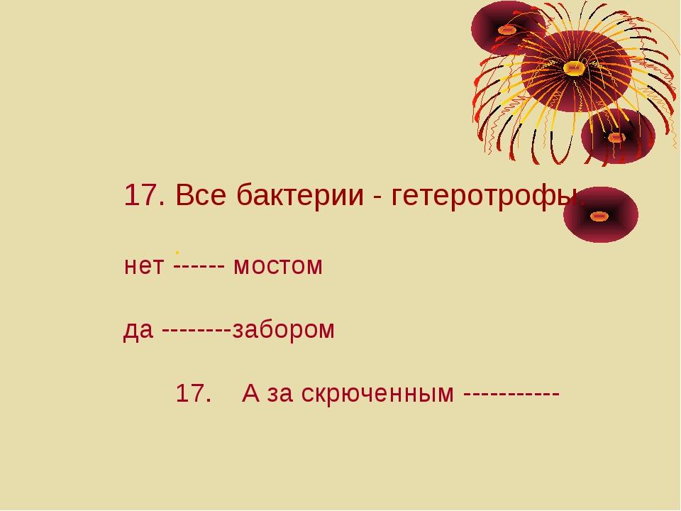 : 17. Все бактерии - гетеротрофы. нет ------ мостом да --------забором 17. А...