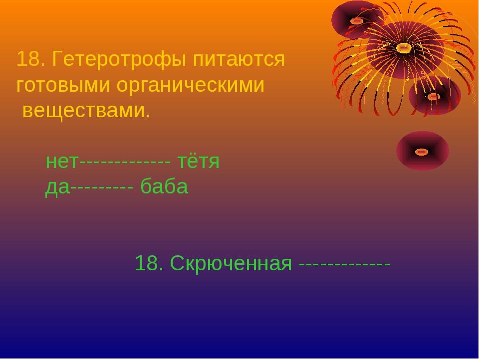 18. Гетеротрофы питаются готовыми органическими веществами. нет-------------...