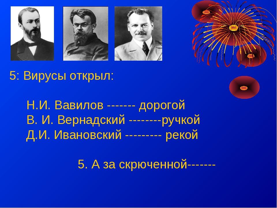 5: Вирусы открыл: Н.И. Вавилов ------- дорогой В. И. Вернадский --------ручк...