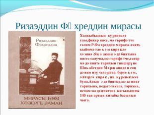 Ризаэддин Фәхреддин мирасы Халкыбызның күренекле улы,фикер иясе, мәгърифәтче
