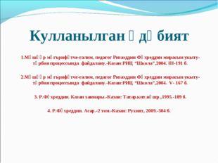 Кулланылган әдәбият 1.Мәшһүр мәгърифәтче-галим, педагог Ризаэддин Фәхреддин м