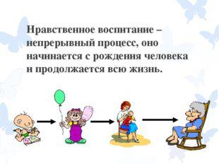 Нравственное воспитание – непрерывный процесс, оно начинается с рождения чело
