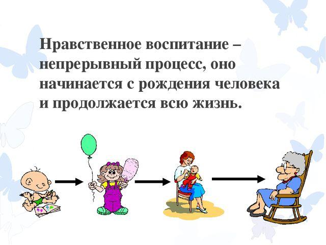 Нравственное воспитание – непрерывный процесс, оно начинается с рождения чело...