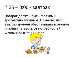 7:35 – 8:00 - завтрак Завтрак должен быть горячим и достаточно плотным. Помни