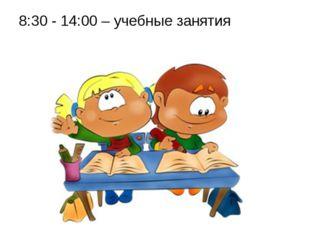 8:30 - 14:00 – учебные занятия