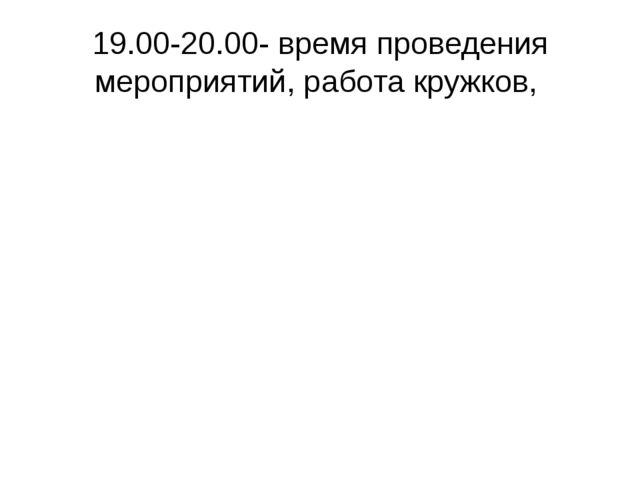 19.00-20.00- время проведения мероприятий, работа кружков,