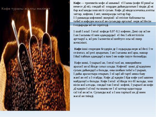 Кофе туралы жалпы мәлімет Кофе— тропиктіккофе ағашыныңтұқымы (кофе бұршағы...