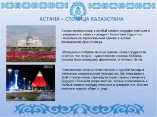 АСТАНА – СТОЛИЦА КАЗАХСТАНА Астана превратилась в особый символ государственн