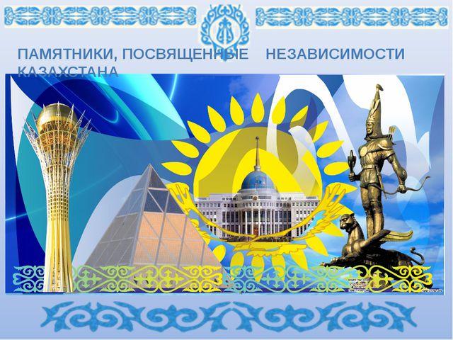 ПАМЯТНИКИ, ПОСВЯЩЕННЫЕ НЕЗАВИСИМОСТИ КАЗАХСТАНА