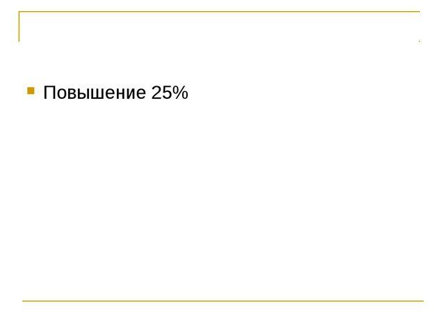 Повышение 25%