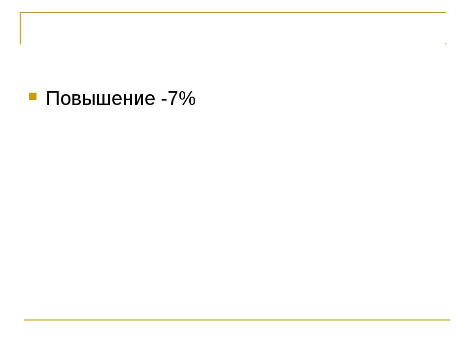 Повышение -7%