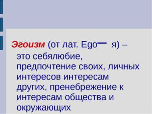 Эгоизм (от лат. Ego– я) – это себялюбие, предпочтение своих, личных интересов