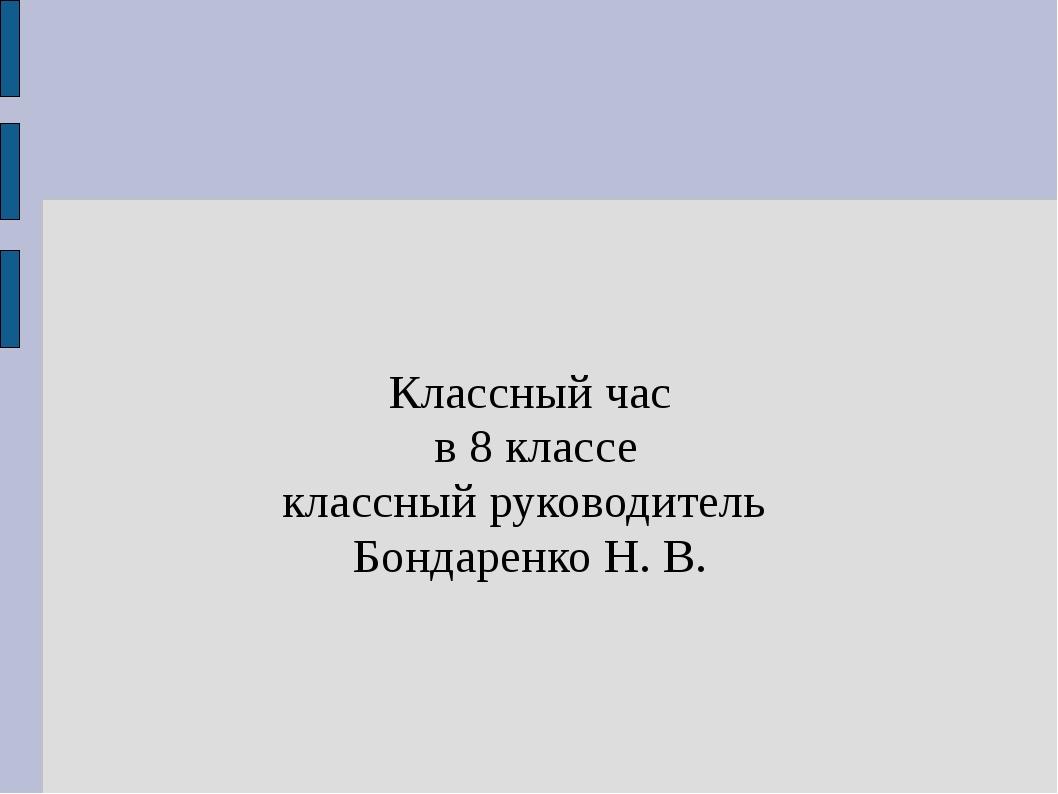 Классный час в 8 классе классный руководитель Бондаренко Н. В.