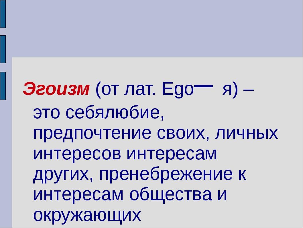 Эгоизм (от лат. Ego– я) – это себялюбие, предпочтение своих, личных интересов...
