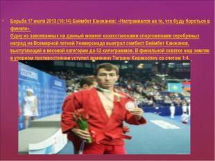 Борьба 17 июля 2013 (10:14) Беймбет Канжанов: «Настраивался на то, что буду б