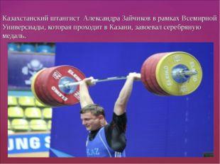 Казахстанский штангист Александра Зайчиков в рамках Всемирной Универсиады, ко