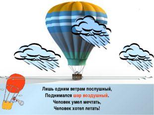 Лишь одним ветрам послушный, Поднимался шар воздушный. Человек умел мечтать,