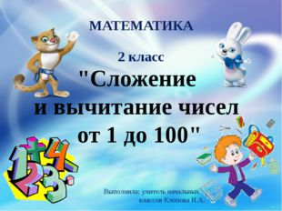 """""""Сложение и вычитание чисел от 1 до 100"""" МАТЕМАТИКА 2 класс Выполнила: учител"""