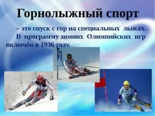 – это спуск с гор на специальных лыжах. В программу зимних Олимпийских игр в