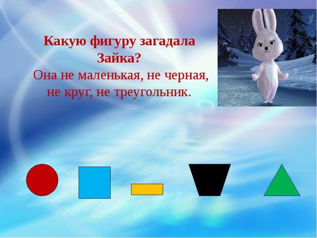 Какую фигуру загадала Зайка? Она не маленькая, не черная, не круг, не треугол...