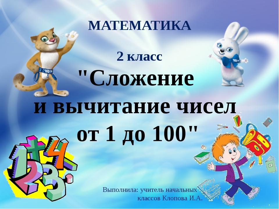 """""""Сложение и вычитание чисел от 1 до 100"""" МАТЕМАТИКА 2 класс Выполнила: учител..."""