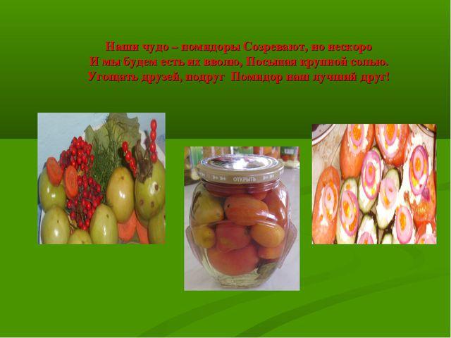 Наши чудо – помидоры Созревают, но нескоро И мы будем есть их вволю, Посыпая...