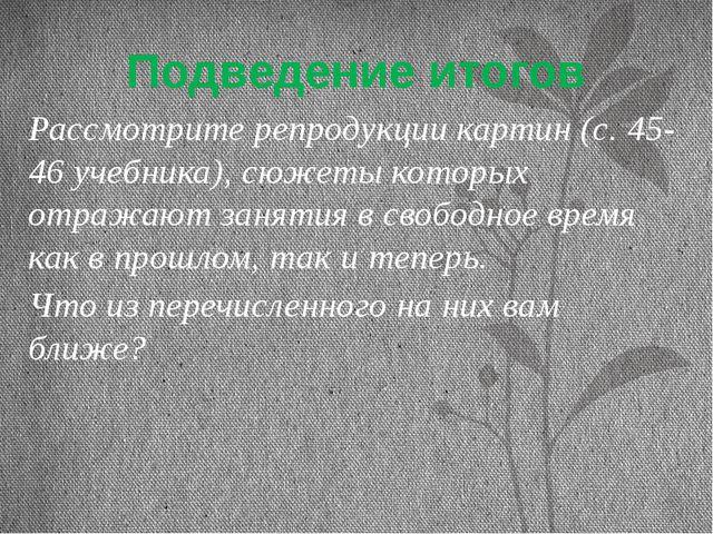 Подведение итогов Рассмотрите репродукции картин (с. 45-46 учебника), сюжеты...