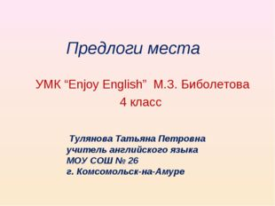 "Предлоги места УМК ""Enjoy English"" М.З. Биболетова 4 класс Тулянова Татьяна П"