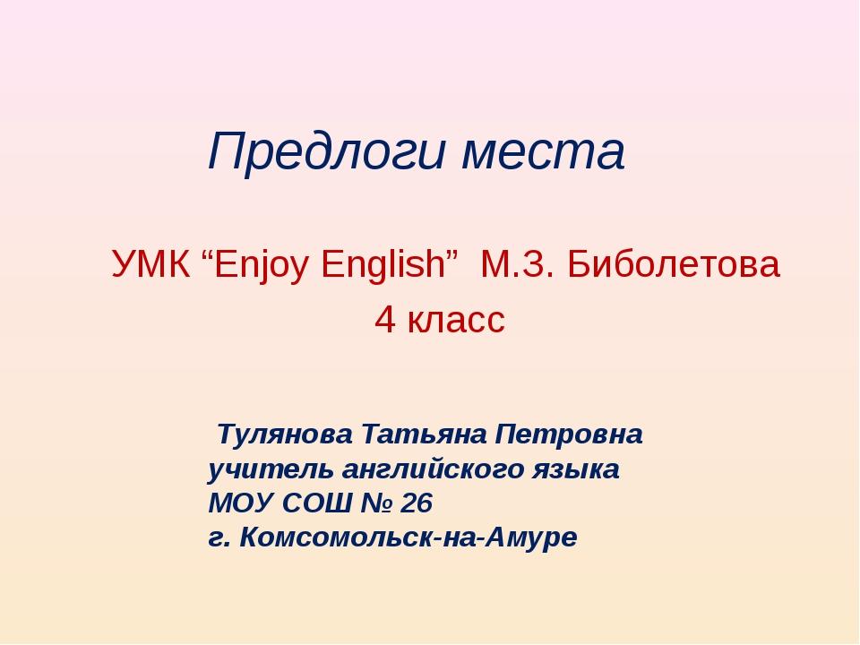 "Предлоги места УМК ""Enjoy English"" М.З. Биболетова 4 класс Тулянова Татьяна П..."